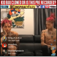 Facebook, Illuminati, and Memes: KIO BUU CLONED OR IS THIS PRE RECORDED?  FOLLOW CONSPIRACYFILESfe  king m.o.m.o  Oh hell nah  youuboy  Clone  daanielignaacio  Wtf men Double tap and tag a friend! CHECK US OUT ON FACEBOOK! (Link in bio) SUBSCRIBE ON YOUTUBE! @conspiracyfiles YouTube Credit: @kidbuu (Comment your thoughts below👇🏼) ConspiracyFiles ConspiracyFiles2 QuestionEverything KidBuu MainstreamMedia CNNFakeNews Cloned Clone Clones TrilateralCommission CorruptGovernment FreeMasons WakeUpSheeple Sheeple CorporationSlayer Rothschild UncleSam UncleScam Illuminati Bilderberg NewWorldOrder Conspiracies Conspiracy ConspiracyTheory ConspiracyFact ConspiracyTheories ConspiracyFiles Follow back up page! @conspiracyfiles2 Follow @uniformedthugs Follow @celebrityfactual Follow @terrorclipz Follow @th3six Follow @historypicture.s Follow @simpsonsprediction.s