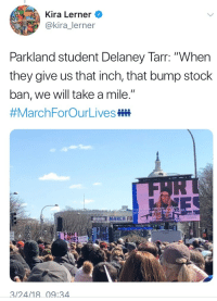 "Guns, Tumblr, and Blog: Kira Lerner  @kira_lerner  Parkland student Delaney Tarr: ""When  they give us that inch, that bump stock  ban, we will take a mile.""  #MarchForOurLives  US  NT  ET ON  MARCH FD  FRR  3/24/18 09:34 <p><a href=""http://friendly-neighborhood-patriarch.tumblr.com/post/172214088962/guns-garlic-and-glory-whiskey-gunpowder-hint"" class=""tumblr_blog"">friendly-neighborhood-patriarch</a>:</p>  <blockquote><p><a href=""https://guns-garlic-and-glory.tumblr.com/post/172210937073/whiskey-gunpowder-hint-hint-when-thy-say-no"" class=""tumblr_blog"">guns-garlic-and-glory</a>:</p>  <blockquote><p><a href=""https://whiskey-gunpowder.tumblr.com/post/172210211411/hint-hint"" class=""tumblr_blog"">whiskey-gunpowder</a>:</p>  <blockquote><p>hint hint</p></blockquote>  <p>When thy say ""no one is trying to take away your guns"" what they actually mean is they'll come for them piece by piece.  A bump stick here, a capacity magazine there, until they erode the entire Second Amendment. </p></blockquote>  <p>I mean duh. Freedom and liberty always die a death of a thousand cuts.</p></blockquote>"