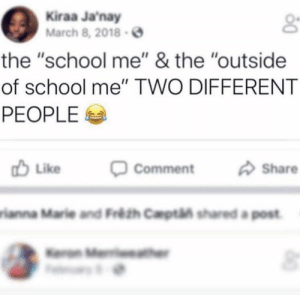 """School, March, and Comment: Kiraa Janay  March 8,2018-  the """"school me"""" & the """"outside  of school me"""" TWO DIFFERENT  PEOPLE  Like  Comment  Share  rianna Marie and Fréth Captin shared a post"""
