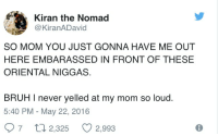 Louding: Kiran the Nomad  @KiranADavid  SO MOM YOU JUST GONNA HAVE ME OUT  HERE EMBARASSED IN FRONT OF THESE  ORIENTAL NIGGAS  BRUH I never yelled at my mom so loud.  5:40 PM - May 22, 2016  7ロ2,325 2,993