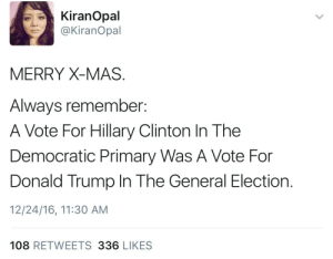 Hdhdhdjdiidjhed  omg: KiranOpal  @KiranOpal  MERRY X-MAS  Always remember:  A Vote For Hillary Clinton In The  Democratic Primary Was A Vote For  Donald Trump In The General Election.  12/24/16, 11:30 AM  108 RETWEETS 336 LIKES Hdhdhdjdiidjhed  omg