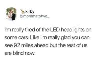 Cars, Driving, and Memes: kirby  @mommatotwo  I'm really tired of the LED headlights on  some cars. Like I'm really glad you can  see 92 miles ahead but the rest of us  are blind now. Seriously. I'm driving along and get totally blinded to the point I can't see anything I'm texting.