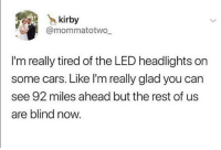 Cars, MeIRL, and Kirby: kirby  @mommatotwo  I'm really tired of the LED headlights on  some cars. Like I'm really glad you can  see 92 miles ahead but the rest of us  are blind now. meirl