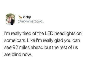 Cars, Kirby, and Led: kirby  @mommatotwo  I'm really tired of the LED headlights on  some cars. Like I'm really glad you can  see 92 miles ahead but the rest of us  are blind now. Show me the light.