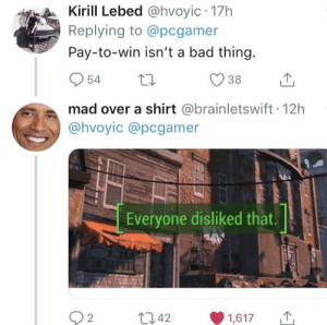 Bad, Mad, and Thing: Kirill Lebed @hvoyic 17h  Replying to @pcgamer  Pay-to-win isn't a bad thing  954 t  mad over a shirt @brainletswift 12h  @hvoyic @pcgamer  Everyone disliked that  2  t 42  01617 Me💵irl