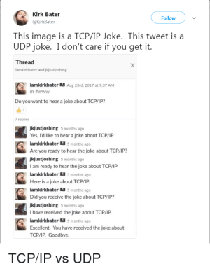 Old but gold.: Kirk Bater  Follow  @KirkBater  This image is a TCP/IP Joke. This tweet is a  UDP joke. I don't care if you get it.  Thread  iamkirkbater and jkjustjoshing  iamkirkbater  Aug 23rd, 2017 at 9:37 AM  in #www  Do you want to hear a joke about TCP/IP?  7 replies  Jkjustjoshing 5 months ago  Yes, I'd like to hear a joke about TCP/IP  iamkirkbater a 5 months ago  Are you ready to hear the joke about TCP/IP?  Jkļustjoshing 5 months ago  I am ready to hear the joke about TCP/IP  iamkirkbater a s months ago  Here is a joke about TCP/IP.  lamkirkbater a s months ago  Did you receive the joke about TCP/IP?  Jkjustjoshing 5 months ago  I have received the joke about TCP/IP.  iamkirkbater a s months ago  Excellent. You have received the joke about  ТСРЛР. Goodbye.  TCP/IP vs UDP Old but gold.