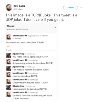 Tumblr, Blog, and Good: Kirk Bater  @KirkBater  Follow  This image is a TCP/IP Joke. This tweet is a  UDP joke. I don't care if you get it.  Thread  iamkirkbater and jkjustjoshing  lamkirkbaterAug 23rd,2017 at 9:37 AM  in #www  Do you want to hear a joke about TCP/IP?  7  7 replies  jkjustjoshing 5 months ago  Yes, I'd like to hear a joke about TCP/1P  iamkirkbater 5 months ago  Are you ready to hear the joke about TCP/IP?  jkjustjoshing 5 months ago  I am ready to hear the joke about TCP/IP  amkirkbater 5 months ago  Here is a joke about TCP/1P.  amkirkbater 5 months ago  Did you receive the joke about TCP/IP?  jkjustjoshing 5 months ago  I have received the joke about TCP/IP.  iamkirkbater鬮5 months ago  Excellent. You have received the joke about  TCP/1P. Goodbye. programmerhumour:Good thing he got it the first time - don't want to repeat myself