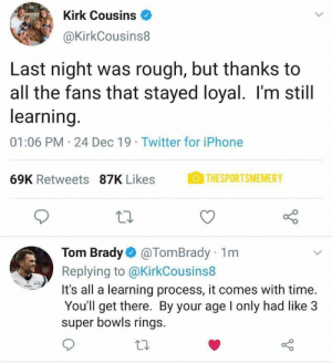 Tom with the low blow: Kirk Cousins  @KirkCousins8  Last night was rough, but thanks to  all the fans that stayed loyal. I'm still  learning.  01:06 PM 24 Dec 19 · Twitter for iPhone  OTHESPORTSMEMERY  69K Retweets 87K Likes  Tom Brady O @TomBrady 1m  Replying to @KirkCousins8  It's all a learning process, it comes with time.  You'll get there. By your age I only had like 3  super bowls rings. Tom with the low blow