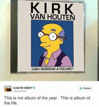 "Kanye, Kirk Van Houten, and Life: KIRK  VAN HOUTEN  CANI BORROW A FEELING?  KANYE WEST  @kanyewest  Follow  This is not album of the year. This is album of  the life. <p>Found this on r/Kanye, this could be a format with serious potential via /r/MemeEconomy <a href=""http://ift.tt/2zczOgb"">http://ift.tt/2zczOgb</a></p>"