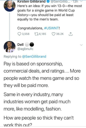 Dell, Fashion, and Fucking: Kirsten Gillibrand  Here's an idea: If you win 13-0-the most  goals for a single game in World Cup  history you should be paid at least  equally to the men's team.  @SenGillb... 13h  Congratulations, #USWNT!  3,558 6,185  36.2K  Dell  @agbnufc  Replying to @SenGillibrand  Pay is based on sponsorship,  commercial deals, and ratings....More  people watch the mens game and so  they will be paid more.  Same in every industry, many  industries women get paid much  more, like modelling, fashion  How are people so thick they can't  work this out? durkin62:You know how  It's like how the WNBA has been subsidized for decades because nobody fucking cares about it, but letting it face the natural consequences of being a completely irrelevant sports league would be SeXiSt.