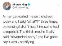 """Memes, Sorry, and Say It: Kirsten King  @KirstenKing  A man cat-called me on the street  today and I said """"what??"""" three times,  pretending I didn't hear him, so he had  to repeat it. The third time, he finally  said """"nevermind, sorry"""" and I've gotta  say it was v satisfying."""