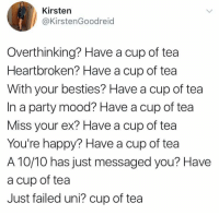 heartbroken: Kirsten  @KirstenGoodreid  Overthinking? Have a cup of tea  Heartbroken? Have a cup of tea  With your besties? Have a cup of tea  In a party mood? Have a cup of tea  Miss your ex? Have a cup of tea  You're happy? Have a cup of tea  A 10/10 has just messaged you? Have  a cup of tea  Just failed uni? cup of tea
