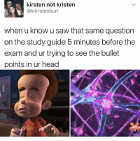 Head, Memes, and Saw: kirsten not kristen  @kiirrstenburr  when u know u saw that same question  on the study guide 5 minutes before the  exam and ur trying to see the bullet  points in ur head ok but why do I do this every test