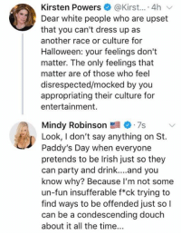 (GC): Kirsten Powers @Kirst....4hv  Dear white people who are upset  that you can't dress up as  another race or culture for  Halloween: your feelings don't  matter. The only feelings that  matter are of those who feel  disrespected/mocked by you  appropriating their culture for  entertainment.  Mindy Robinson 7s  Look, I don't say anything on St.  Paddy's Day when everyone  pretends to be lrish just so they  can party and drink....and you  know why? Because I'm not some  un-fun insufferable f*ck trying to  find ways to be offended just so l  can be a condescending douclh  about it all the time.. (GC)