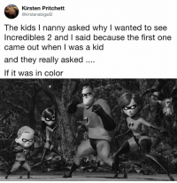 Dank, Incredibles 2, and Kids: Kirsten Pritchett  @kirstenabigail2  The kids I nanny asked why I wanted to see  Incredibles 2 and I said because the first one  came out when I was a kid  and they really asked  If it was in color Feels like an antique.