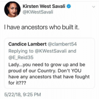 <p>Damn 🇺🇸 (via /r/BlackPeopleTwitter)</p>: Kirsten West Savali <  @KWestSavali  I have ancestors who built it.  Candice Lambert @clambert54  Replying to @KWestSavali and  @E_Reid35  Lady...you need to grow up and be  proud of our Country. Don't YOU  have any ancestors that have fought  for it???  5/22/18, 9:25 PM <p>Damn 🇺🇸 (via /r/BlackPeopleTwitter)</p>