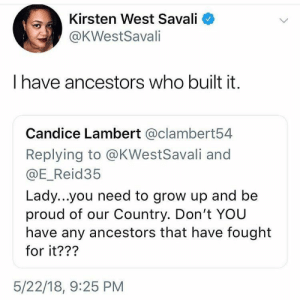 Damn 🇺🇸 by lyssaNwonderland FOLLOW HERE 4 MORE MEMES.: Kirsten West Savali  @KWestSavali  have ancestors who built it.  Candice Lambert @clambert54  Replying to @KWestSavali and  @E_Reid35  Lady...you need to grow up and be  proud of our Country. Don't YOU  have any ancestors that have fought  for it???  5/22/18, 9:25 PM Damn 🇺🇸 by lyssaNwonderland FOLLOW HERE 4 MORE MEMES.