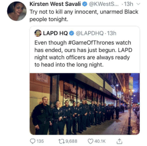 "Head, Black, and Watch: Kirsten West Savall e》 @KWests...-13h ﹀  Try not to kill any innocent, unarmed Black  people tonight.  LAPD HQ @LAPDHQ 13h  Even though #GameOfThrones watch  has ended, ours has just begun. LAPD  night watch officers are always ready  to head into the long night.  0e  135 9,688 40.1K LAPD: ""Shit negro, thats all you had to say"""