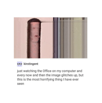scared: kirstingent  just watching the Office on my computer and  every now and then the image glitches up, but  this is the most horrifying thing I have ever  seen scared