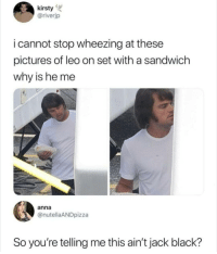 Anna, Memes, and Black: kirsty  @riverjp  i cannot stop wheezing at these  pictures of leo on set with a sandwich  why is he me  anna  @nutellaANDpizza  So you're telling me this ain't jack black? 😳😳😳😳