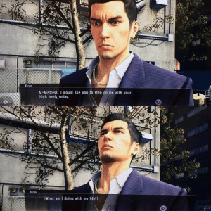 Life, Today, and Yakuza: Kiryu  M-Mistress, I would like you to step on me with your  high heels today  Kiryu  (What am I doing with my life?) Yakuza 0 has the most realistic dialogue