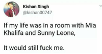 Life, Memes, and Fuck: Kishan Singh  @kishan00747  If my life was in a room with Mia  Khalifa and Sunny Leone,  It would still fuck me. Liek if u can releit