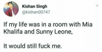 """Club, Life, and Tumblr: Kishan Singh  @kishan00747  If my life was in a room with Mia  Khalifa and Sunny Leone,  It would still fuck me. <p><a href=""""http://laughoutloud-club.tumblr.com/post/166068866327/life-is-gay"""" class=""""tumblr_blog"""">laughoutloud-club</a>:</p>  <blockquote><p>Life is gay</p></blockquote>"""