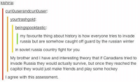 Memes, Canadian, and Soviet: kishiria:  curiouserandcuriouser:  yourtrashgold:  beingspooktastic:  my favourite thing about history is how everyone tries to invade  russia but are somehow caught off guard by the russian winter  in soviet russia country fight for you  My brother and I have and interesting theory that if Canadians tried to  invade Russia they would actually survive, but once they reached the  capitol they would just make friends and play some hockey  agree with this assessment. I can pretty much guarantee if Toothless were to ever invade Russia she would bring maple syrup and poutine and just make friends and play hockey. ~ Dark Willow