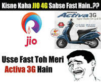 Ex's, Indianpeoplefacebook, and Speed: Kisne Kaha  JIO 4G Sabse Fast Hain..??  HIONDA  Sapne Chalen On and Or  82 kmph INR 48852  Top speed  Ex-showroom  JIO  Usse Fast Toh Meri  Activa 3G  Hain ROFL.. :V :P