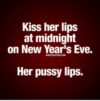 Kiss her lips at midnight on New Year's Eve. Her pussy lips. 🙈🙊❤💋😈 💟 Like, follow and tag someone! 😀 © Kinky Quotes: Kiss her lips  at midnight  on New Years Eve.  KINKYQUOTES.COM  Her pussy lips. Kiss her lips at midnight on New Year's Eve. Her pussy lips. 🙈🙊❤💋😈 💟 Like, follow and tag someone! 😀 © Kinky Quotes