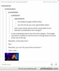 "Oh my word 😂😂😂 ~The Heir of Merlin: kiss my assbutt  imsceneandherd  Source: adamusprime  eandralocke  huntsmonsters  oureabadger.  I-abrahams:  adamus prime  the hobbit's budget is $250 million  how the hell do you even spend $250 million  How much money did you think it would take to turn  Benedict Cumberbatch into a dragon?  It was surprisingly easy to turn him into a dragon. The budget  was blown in bribes to convince him to change back to human  at the end of the day  ""Benedict, come back here.""  NO  ""Benedict, you can't fly around the set forever.""  YES I CAN  83,652 notes  The #2 most addicting site  unfriendable.com Oh my word 😂😂😂 ~The Heir of Merlin"