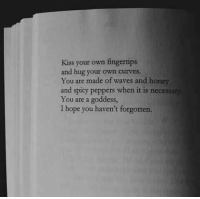 Waves, Kiss, and Spicy: Kiss your own fingertips  and hug your own curves.  You are made of waves and honey  and spicy peppers when it is necessary  You are a goddess,  I hope you haven't forgotten.