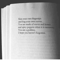 Waves, Kiss, and Spicy: Kiss your own fingertips  and hug your own curves.  You are made of waves and honey  and spicy peppers when it is necessaty  You are a goddess  I hope you haven't forgotten.
