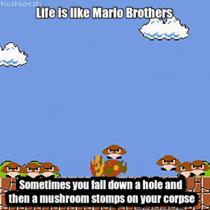 life-insurancequote:Do you love obnoxiously macabre comedy written by a schill for financial products? Then FOLLOW THIS PAGE!: kiszkiloszki  Life is like Mario  Brothers  Sometimes you fall down a hole and  then a mushroom stomps on your corpse life-insurancequote:Do you love obnoxiously macabre comedy written by a schill for financial products? Then FOLLOW THIS PAGE!