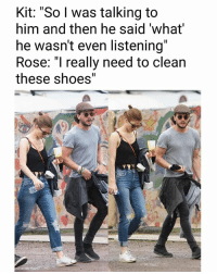 """😂😂😂: Kit: """"So l was talking to  him and then he said 'what  he wasn't even listening""""  Rose: """"I really need to clean  these shoes"""" 😂😂😂"""