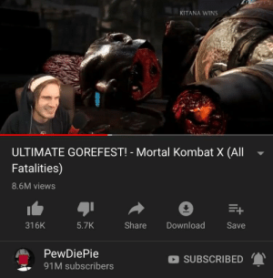 Never posted on here before but came across this again and really hope pewds does one of these for mk 11! Can you help me get him to see it?: KITANA WINS  ULTIMATE GOREFEST! - Mortal Kombat X (All  Fatalities)  8.6M views  316K  5.7K  Share  Download  Save  PewDiePie  91M subscribers  SUBSCRIBED Never posted on here before but came across this again and really hope pewds does one of these for mk 11! Can you help me get him to see it?