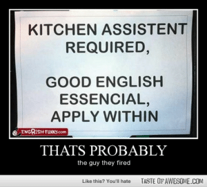 Thats Probably http://omg-humor.tumblr.com: KITCHEN ASSISTENT  REQUIRED,  GOOD ENGLISH  ESSENCIAL,  APPLY WITHIN  ENGRISH FUNNY.com  THATS PROBABLY  the guy they fired  TASTE OF AWESOME.COM  Like this? You'll hate Thats Probably http://omg-humor.tumblr.com