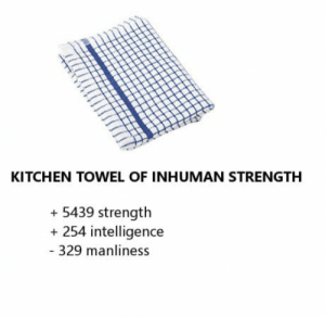 When youre trying to open a jar or something: KITCHEN TOWEL OF INHUMAN STRENGTH  + 5439 strength  + 254 intelligence  - 329 manliness When youre trying to open a jar or something