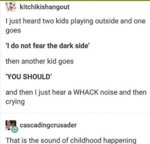 He wouldn't succumb to the dark side via /r/wholesomememes http://bit.ly/2IjifxI: kitchikishangout  I just heard two kids playing outside and one  goes  ' do not fear the dark side'  then another kid goes  'YOU SHOULD'  and then I just hear a WHACK noise and then  crying  cascadingcrusader  That is the sound of childhood happening He wouldn't succumb to the dark side via /r/wholesomememes http://bit.ly/2IjifxI