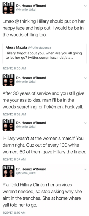 holyromanhomo:  canwerest: 👏🏼👏🏼👏🏼👏🏼👏🏼👏🏼  : KITH  Dr. Heaux A'Round  @Myrtle_Urkel  Lmao @ thinking Hillary should put on her  happy face and help out. I would be be in  the woods chilling too.  Ahura Mazda @Putinista.Jonez  Hillary forgot about you, when are you all going  to let her go? twitter.com/misszindzi/sta...  1/29/17, 8:00 AM   KITH  Dr. Heaux A'Round  @Myrtle_Urkel  After 30 years of service and you still give  me your ass to kiss, man l'll be in the  woods searching for Pokémon. Fuck yall.  1/29/17, 8:02 AM   KITH  Dr. Heaux A'Round  @Myrtle_Urkel  Hillary wasn't at the women's march' You  damn right. Cuz out of every 100 white  women, 60 of them gave Hillary the finger.  1/29/17, 8:07 AM   KITH  Dr. Heaux A'Round  @Myrtle_Urkel  Y'all told Hillary Clinton her services  weren't needed, so stop asking why she  aint in the trenches. She at home where  yall told her to go.  1/29/17, 8:10 AM holyromanhomo:  canwerest: 👏🏼👏🏼👏🏼👏🏼👏🏼👏🏼