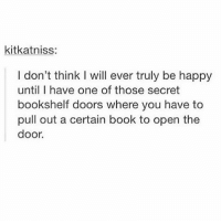 Memes, Omg, and Book: kitkatniss:  I don't think I will ever truly be happy  until I have one of those secret  bookshelf doors where you have to  pull out a certain book to open the  door. omg yes