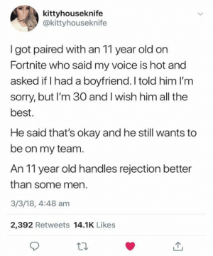 Sorry, Best, and Okay: kittyhouseknife  @kittyhouseknife  got paired with an 11 year old on  Fortnite who said my voice is hot and  asked if I had a boyfriend. I told him I'm  sorry, but I'm 30 and I wish him all the  best.  He said that's okay and he still wants to  be on my team  An 11 year old handles rejection better  than some men.  3/3/18, 4:48 am  2,392 Retweets 14.1K Likes 11-year-olds handle rejection better than adults.
