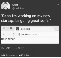 "Hello, Tumblr, and Blog: Kitze  @thekitze  ""Sooo I'm working on my new  startup, it's going great so far""  React App  C ⓘ localhost: 3000  Hello World  8:21 AM 18 Dec 17  146 Retweets 642 Likes programmerhumour:Progress so far! meirl"