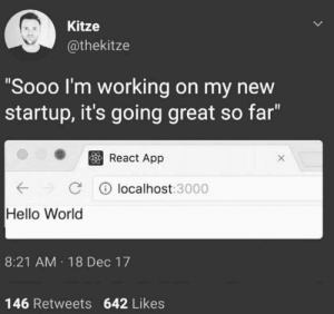 "You just have to use my PC: Kitze  @thekitze  ""Sooo I'm working on my new  startup, it's going great so far""  React App  Clocalhost:3000  Hello World  8:21 AM 18 Dec 17  146 Retweets 642 Likes You just have to use my PC"