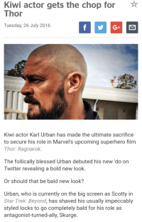 Blessed, Doctor, and Funny: Kiwi actor gets the chop for  Thor  Tuesday, 26 July 2016  Kiwi actor Karl Urban has made the ultimate sacrifice  to secure his role in Marvel's upcoming superhero film  Thor: Ragnarok.  The follically blessed Urban debuted his ne  ldo on  Twitter revealing a bold new look.  Or should that be bald new look?  Urban, who is currently on the big screen as Scotty i  Star Trek: Beyond  has shaved his usually impeccably  styled locks to go completely bald for his role as  antagonist-turned-ally, Skurge Dammit man, he's a Doctor not an Engineer!