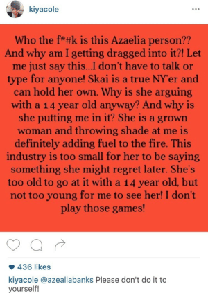 Definitely, Fire, and Regret: kiyacole  Who the f*#k is this Azaelia person??  And why am I getting dragged into it?! Let  me just say this...I don't have to talk or  type for anyone! Skai is a true NY'er and  can hold her own. Why is she arguing  with a 14 year old anyway? And why is  she putting me in it? She is a grown  woman and throwing shade at me is  definitely adding fuel to the fire. This  industry is too small for her to be saying  something she might regret later. She's  too old to go at it with a 14 year old, but  not too young for me to see her! I don't  play those games!  436 likes  kiyacole @azealiabanks Please don't do it to  yourself! shadio:  blackmodel:  no:  Skai's mother is me  like mother like daughter  omfg   I choked on my water