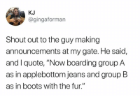 "Club, Dank, and Twitter: KJ  @gingaforman  Shout out to the guy making  announcements at my gate. He said,  and I quote, ""Now boarding group A  as in applebottom jeans and group B  as in boots with the fur."" 🎶 The whole club was lookin' at herrrr ... 🎶  (via @gingaforman on Twitter)"