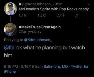 Sprite+pop rocks= a good time: KJ @KdotJohnson_ 35m  McDonald's Sprite with Pop Rocks candy  L12  6  18  #MakeTruesGreatAgain  @larryvslarry  Replying to @KdotJohnson_  @fbi idk what he planning but watch  him  8:16 PM 8/16/19 from Baltimore, MD Twitter for  iPhone Sprite+pop rocks= a good time