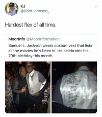 @kdotjohnson: KJ  @KdotJohnson_  Hardest flex of all time.  Moorlnfo @Moorlnformation  Samuel L. Jackson wears custom vest that lists  all the movies he's been in. He celebrates his  70th birthday this month.  iafinity War  Lethal  Big Came  Black Snake Moan  Blazing Samurai  Miss  America: The First Avenger  Captain America: The Winter Soldier  Captain Marvel  Captain A  The Caveman's Valentine  Cell  Changing Lanes  Chi-Raq  The Cleaner  Coach Carter  Coming to America  Deep Blue Sea  Def by Temptation  Die Hard with a Vengeance  Django Unchained  Do the Right Thing  Eve's Bayou  The Exorcist III  The Exterminator  Fathers & Sons  Fluke  Formula 51  The h  Rules @kdotjohnson