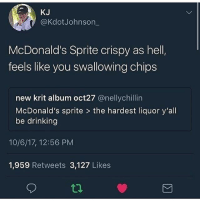 Drinking, McDonalds, and Chips: KJ  @KdotJohnson  McDonald's Sprite crispy as hel  feels like you swallowing chips  new krit album oct27 @nellychillin  McDonald's sprite > the hardest liquor y'all  be drinking  10/6/17, 12:56 PM  1,959 Retweets 3,127 Likes